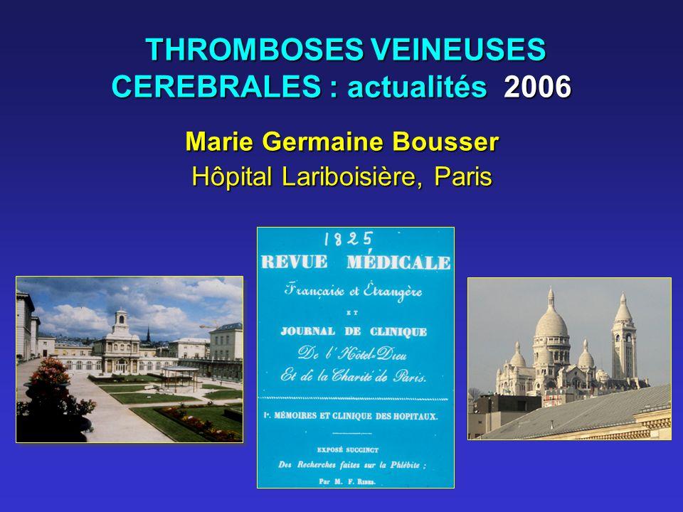 THROMBOSES VEINEUSES CEREBRALES : actualités 2006 THROMBOSES VEINEUSES CEREBRALES : actualités 2006 Marie Germaine Bousser Hôpital Lariboisière, Paris