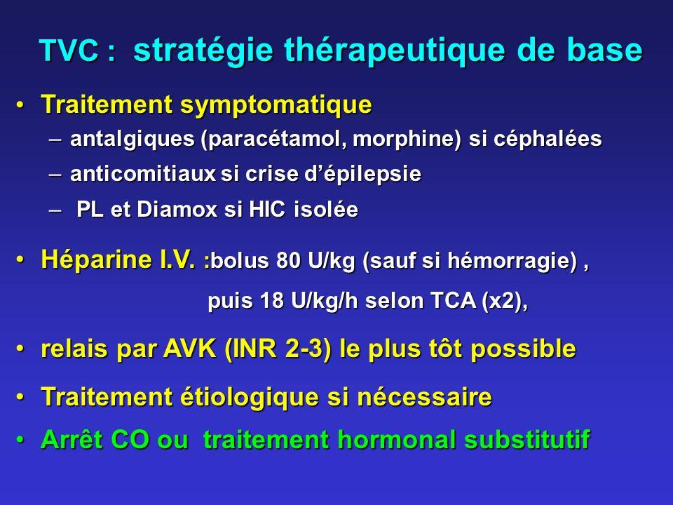 TVC : stratégie thérapeutique de base Traitement symptomatique Traitement symptomatique –antalgiques (paracétamol, morphine) si céphalées –anticomitiaux si crise dépilepsie – PL et Diamox si HIC isolée Héparine I.V.
