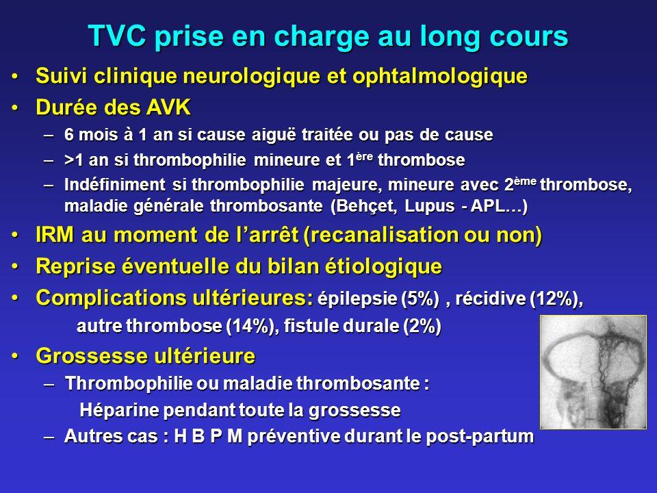 TVC prise en charge au long cours Suivi clinique neurologique et ophtalmologique Suivi clinique neurologique et ophtalmologique Durée des AVK Durée des AVK –6 mois à 1 an si cause aiguë traitée ou pas de cause –>1 an si thrombophilie mineure et 1 ère thrombose –Indéfiniment si thrombophilie majeure, mineure avec 2 ème thrombose, maladie générale thrombosante (Behçet, Lupus - APL…) IRM au moment de larrêt (recanalisation ou non)IRM au moment de larrêt (recanalisation ou non) Reprise éventuelle du bilan étiologiqueReprise éventuelle du bilan étiologique Complications ultérieures: épilepsie (5%), récidive (12%),Complications ultérieures: épilepsie (5%), récidive (12%), autre thrombose (14%), fistule durale (2%) Grossesse ultérieureGrossesse ultérieure –Thrombophilie ou maladie thrombosante : Héparine pendant toute la grossesse Héparine pendant toute la grossesse –Autres cas : H B P M préventive durant le post-partum