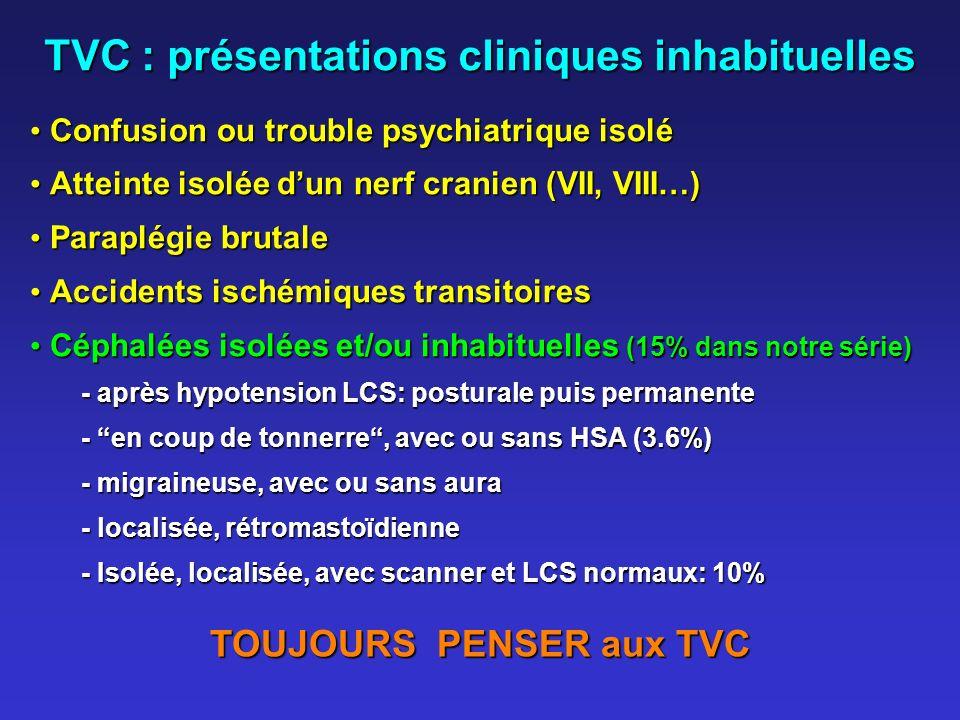 TVC : présentations cliniques inhabituelles Confusion ou trouble psychiatrique isolé Confusion ou trouble psychiatrique isolé Atteinte isolée dun nerf cranien (VII, VIII…) Atteinte isolée dun nerf cranien (VII, VIII…) Paraplégie brutale Paraplégie brutale Accidents ischémiques transitoires Accidents ischémiques transitoires Céphalées isolées et/ou inhabituelles (15% dans notre série) Céphalées isolées et/ou inhabituelles (15% dans notre série) - après hypotension LCS: posturale puis permanente - en coup de tonnerre, avec ou sans HSA (3.6%) - migraineuse, avec ou sans aura - localisée, rétromastoïdienne - Isolée, localisée, avec scanner et LCS normaux: 10% TOUJOURS PENSER aux TVC