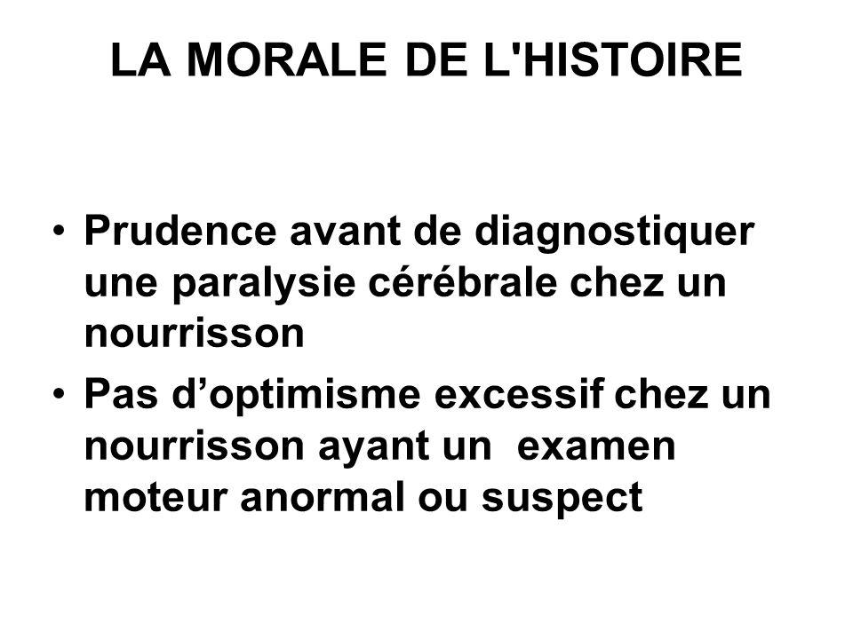 LA MORALE DE L'HISTOIRE Prudence avant de diagnostiquer une paralysie cérébrale chez un nourrisson Pas doptimisme excessif chez un nourrisson ayant un