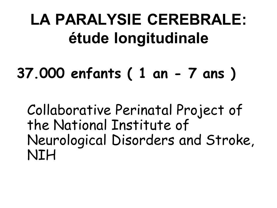 LA PARALYSIE CEREBRALE: étude longitudinale 37.000 enfants ( 1 an - 7 ans ) Collaborative Perinatal Project of the National Institute of Neurological