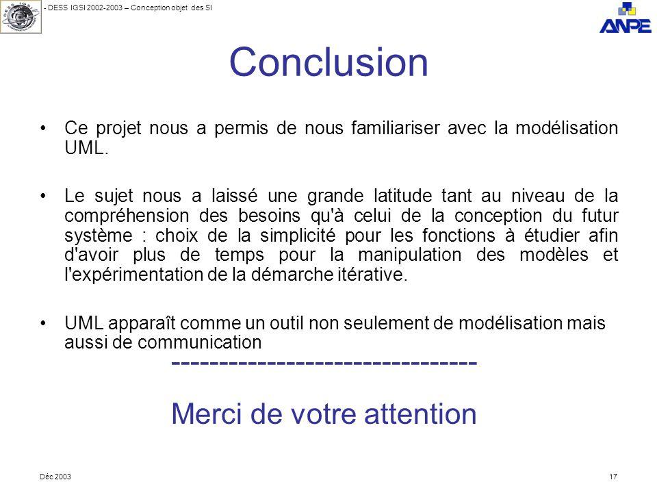 - DESS IGSI 2002-2003 – Conception objet des SI Déc 200317 Conclusion Ce projet nous a permis de nous familiariser avec la modélisation UML.