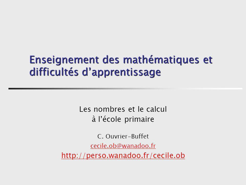 Enseignement des mathématiques et difficultés dapprentissage Les nombres et le calcul à lécole primaire C. Ouvrier-Buffet cecile.ob@wanadoo.fr http://