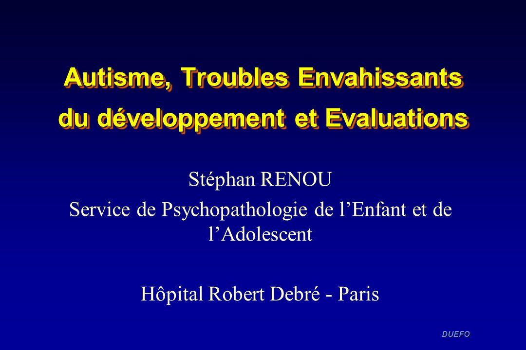 DUEFO DUEFO Autisme, Troubles Envahissants du développement et Evaluations Stéphan RENOU Service de Psychopathologie de lEnfant et de lAdolescent Hôpi