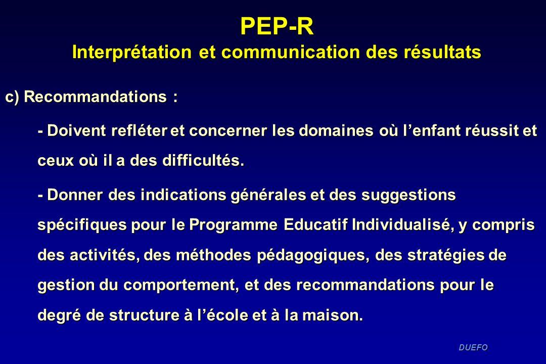 DUEFO DUEFO PEP-R Interprétation et communication des résultats c) Recommandations : - Doivent refléter et concerner les domaines où lenfant réussit e