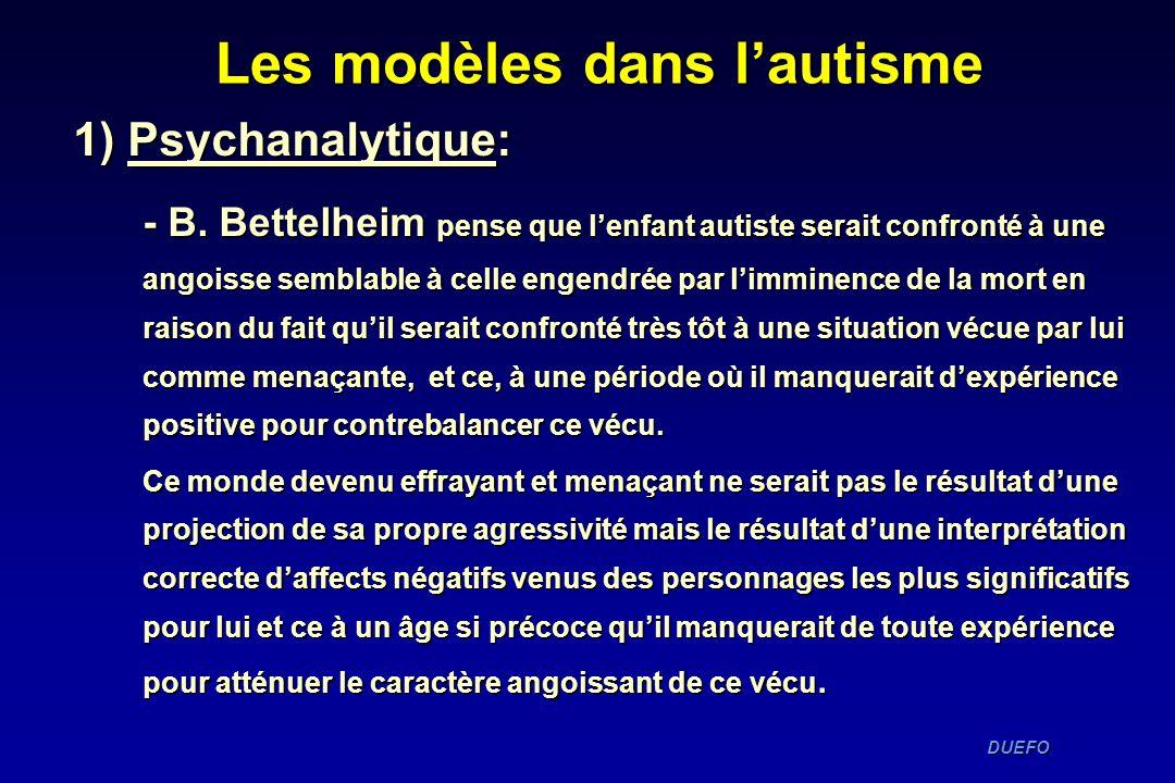 DUEFO DUEFO 1) Psychanalytique: - B. Bettelheim pense que lenfant autiste serait confronté à une angoisse semblable à celle engendrée par limminence d