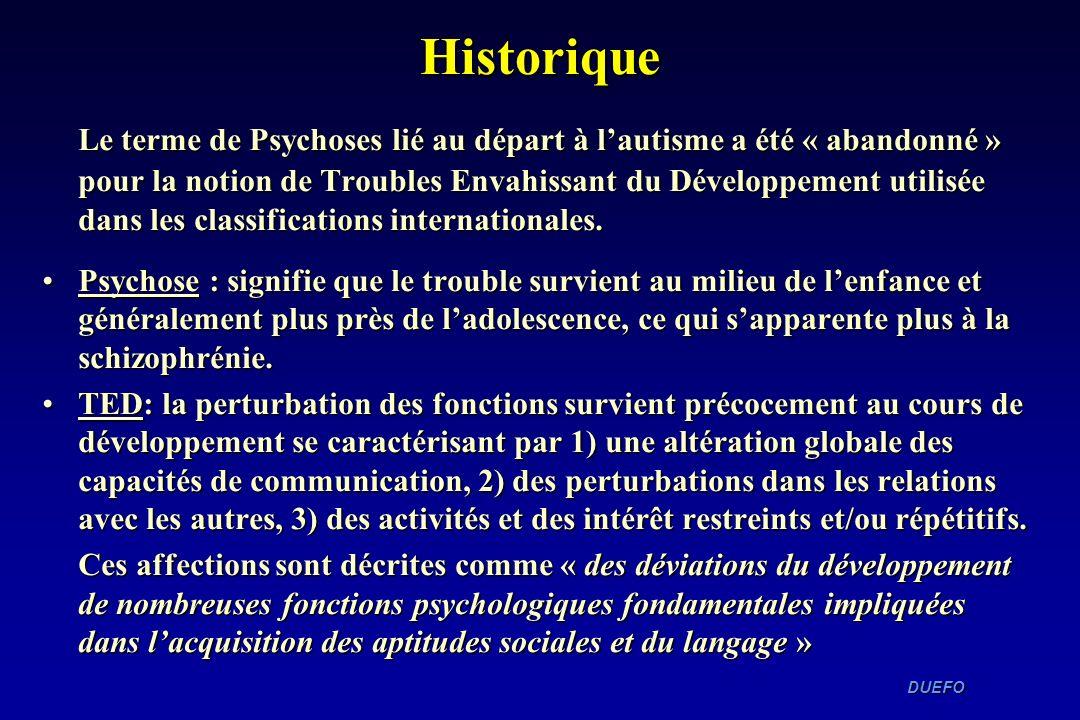DUEFO DUEFO Historique Le terme de Psychoses lié au départ à lautisme a été « abandonné » pour la notion de Troubles Envahissant du Développement util