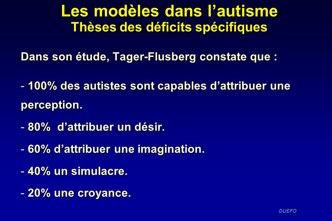 DUEFO DUEFO Dans son étude, Tager-Flusberg constate que : - 100% des autistes sont capables dattribuer une perception. - 80% dattribuer un désir. - 60