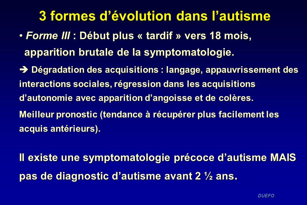 DUEFO DUEFO Forme III : Début plus « tardif » vers 18 mois, apparition brutale de la symptomatologie. Forme III : Début plus « tardif » vers 18 mois,
