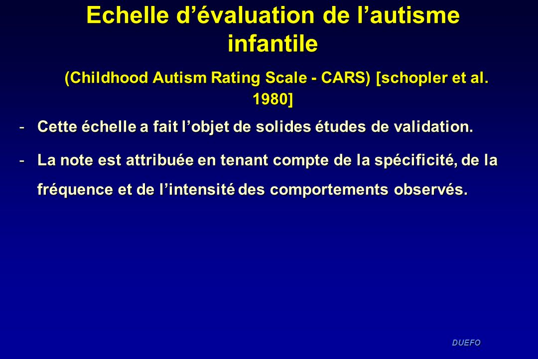 DUEFO DUEFO Echelle dévaluation de lautisme infantile (Childhood Autism Rating Scale - CARS) [schopler et al. 1980] -Cette échelle a fait lobjet de so