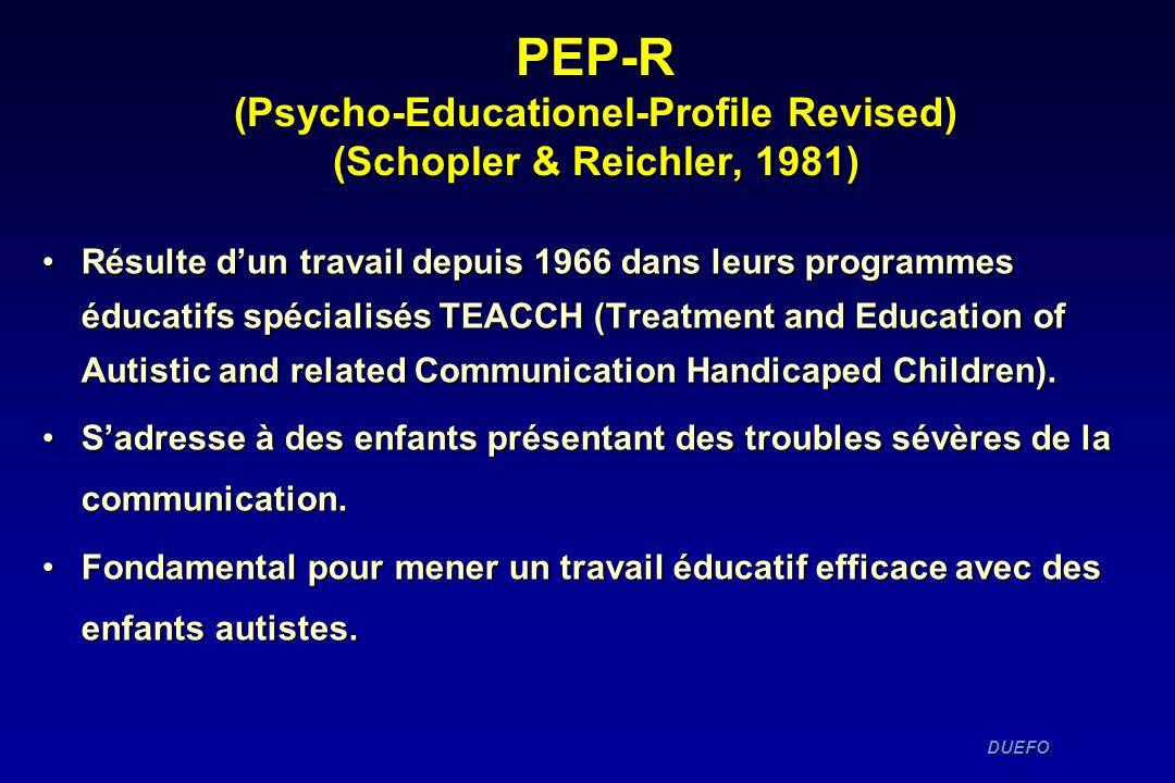 DUEFO DUEFO PEP-R (Psycho-Educationel-Profile Revised) (Schopler & Reichler, 1981) Résulte dun travail depuis 1966 dans leurs programmes éducatifs spé