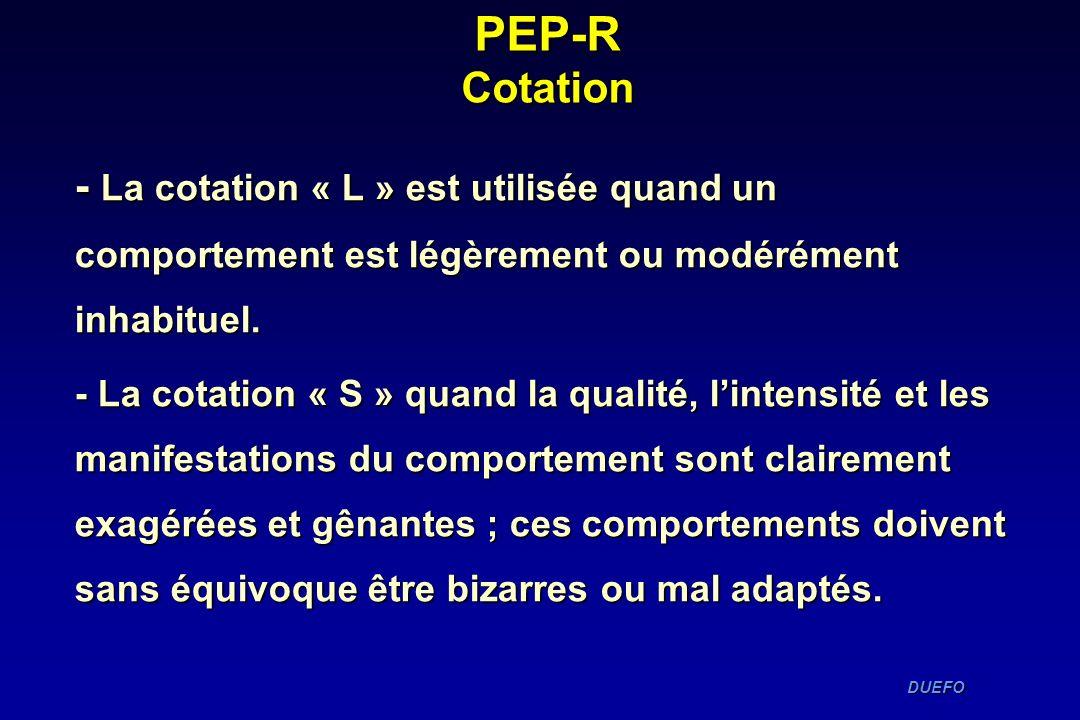 DUEFO DUEFO PEP-R Cotation - La cotation « L » est utilisée quand un comportement est légèrement ou modérément inhabituel. - La cotation « S » quand l