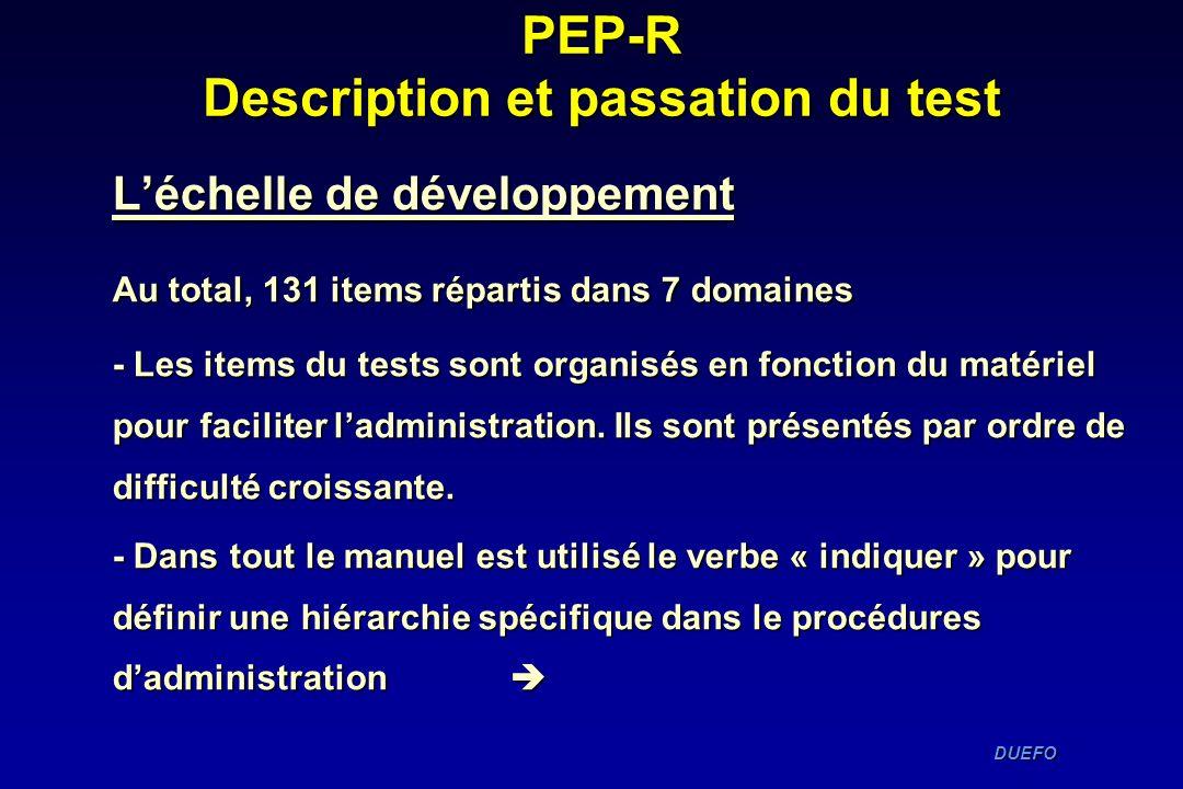 DUEFO DUEFO PEP-R Description et passation du test Léchelle de développement Au total, 131 items répartis dans 7 domaines - Les items du tests sont or