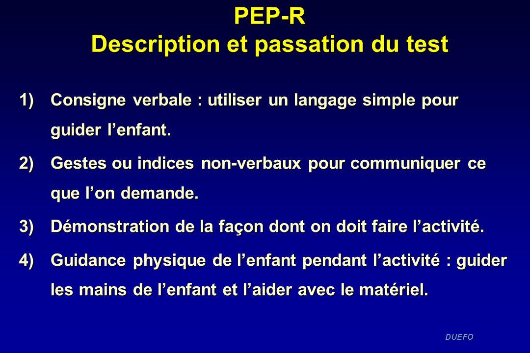DUEFO DUEFO PEP-R Description et passation du test 1)Consigne verbale : utiliser un langage simple pour guider lenfant. 2)Gestes ou indices non-verbau