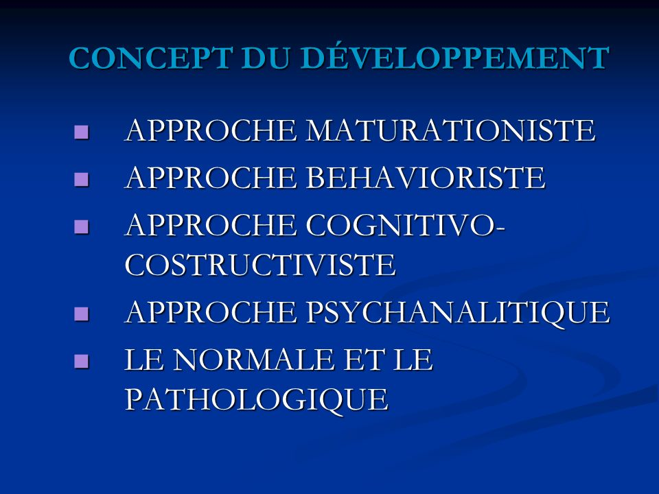 CONCEPT DU DÉVELOPPEMENT APPROCHE MATURATIONISTE APPROCHE MATURATIONISTE APPROCHE BEHAVIORISTE APPROCHE BEHAVIORISTE APPROCHE COGNITIVO- COSTRUCTIVISTE APPROCHE COGNITIVO- COSTRUCTIVISTE APPROCHE PSYCHANALITIQUE APPROCHE PSYCHANALITIQUE LE NORMALE ET LE PATHOLOGIQUE LE NORMALE ET LE PATHOLOGIQUE