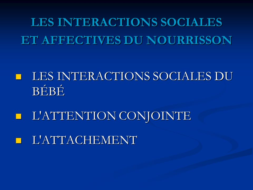 LES INTERACTIONS SOCIALES ET AFFECTIVES DU NOURRISSON LES INTERACTIONS SOCIALES DU BÉBÉ LES INTERACTIONS SOCIALES DU BÉBÉ L'ATTENTION CONJOINTE L'ATTE