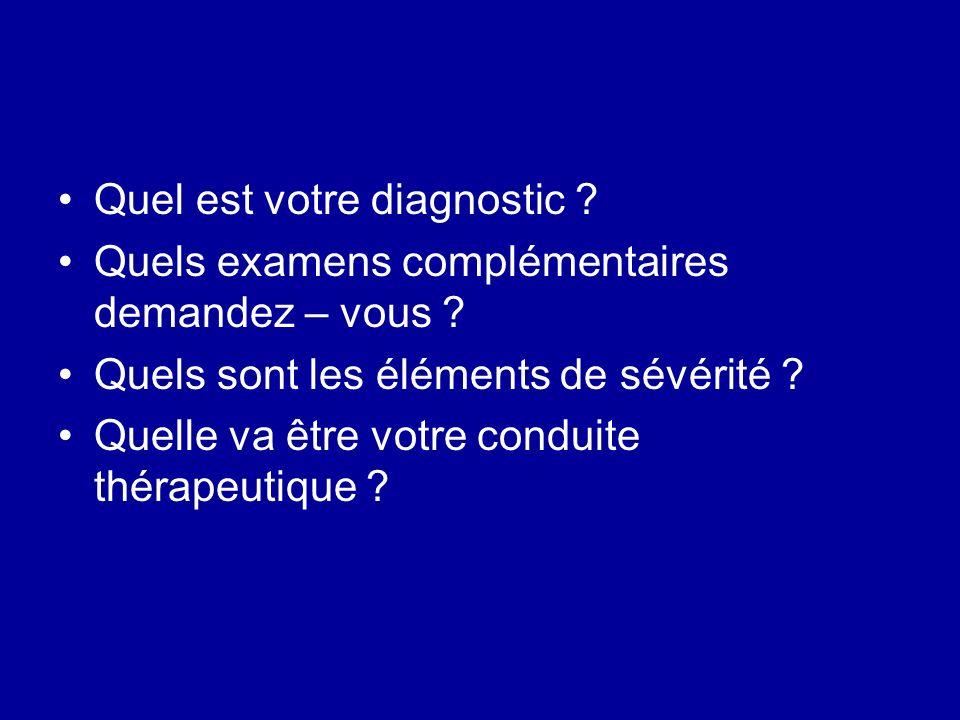 Quel est votre diagnostic ? Quels examens complémentaires demandez – vous ? Quels sont les éléments de sévérité ? Quelle va être votre conduite thérap