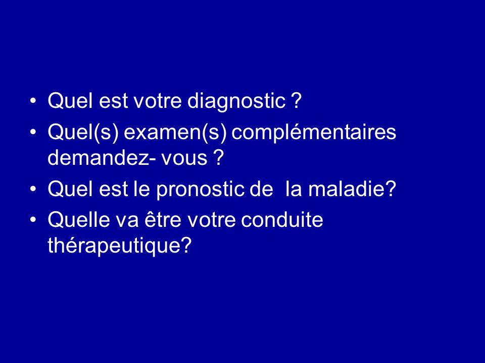 Quel est votre diagnostic ? Quel(s) examen(s) complémentaires demandez- vous ? Quel est le pronostic de la maladie? Quelle va être votre conduite thér