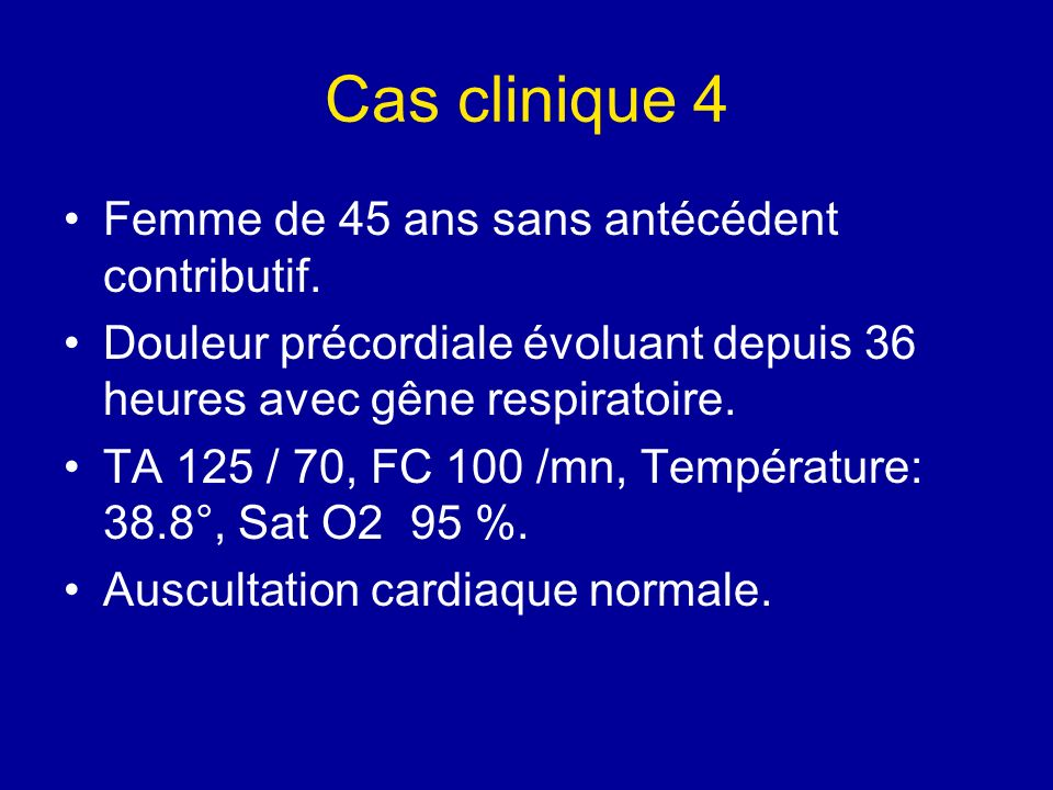 Cas clinique 4 Femme de 45 ans sans antécédent contributif. Douleur précordiale évoluant depuis 36 heures avec gêne respiratoire. TA 125 / 70, FC 100