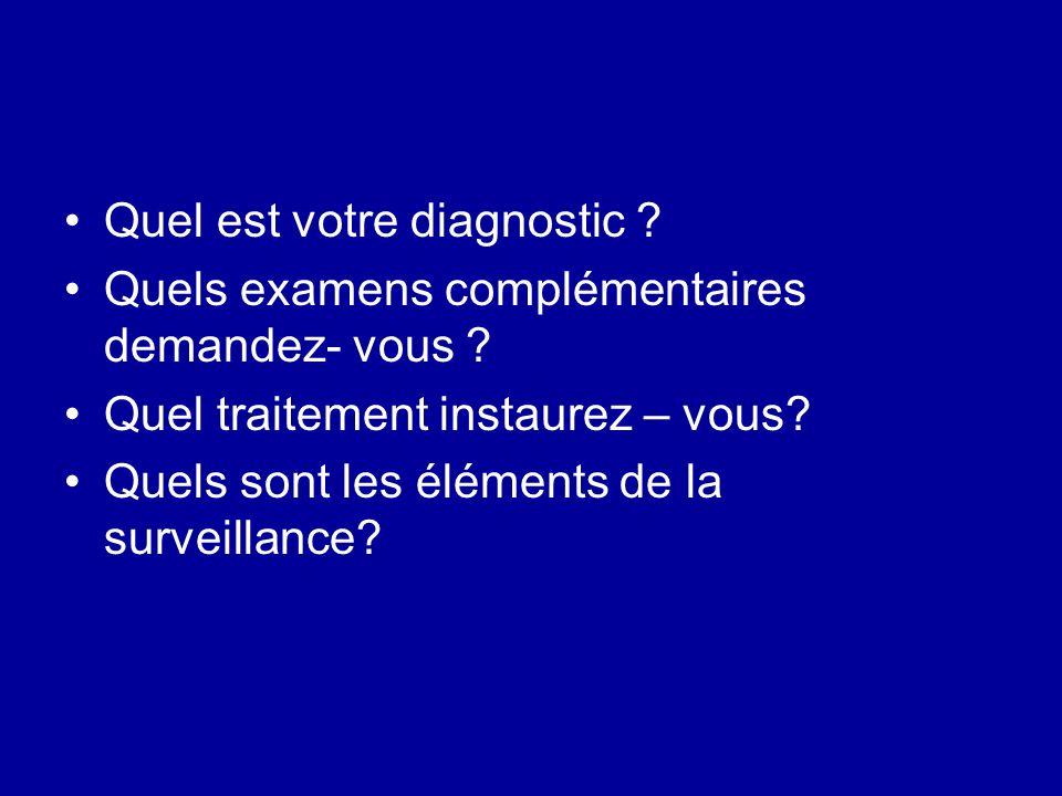 Quel est votre diagnostic ? Quels examens complémentaires demandez- vous ? Quel traitement instaurez – vous? Quels sont les éléments de la surveillanc