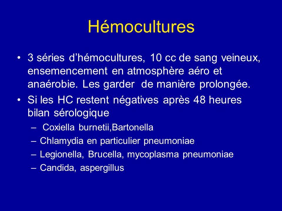 Hémocultures 3 séries dhémocultures, 10 cc de sang veineux, ensemencement en atmosphère aéro et anaérobie. Les garder de manière prolongée. Si les HC