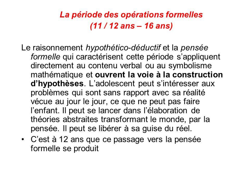 La période des opérations formelles (11 / 12 ans – 16 ans) Le raisonnement hypothético-déductif et la pensée formelle qui caractérisent cette période