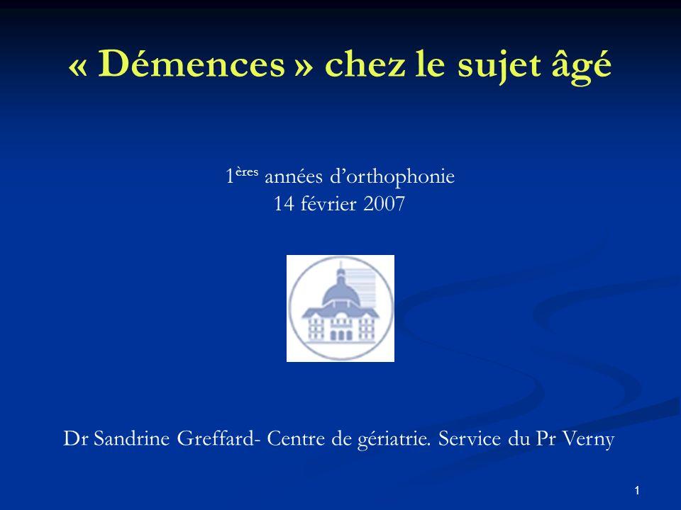 1 « Démences » chez le sujet âgé 1 ères années dorthophonie 14 février 2007 Dr Sandrine Greffard- Centre de gériatrie.