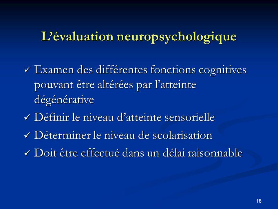 18 Lévaluation neuropsychologique Examen des différentes fonctions cognitives pouvant être altérées par latteinte dégénérative Examen des différentes fonctions cognitives pouvant être altérées par latteinte dégénérative Définir le niveau datteinte sensorielle Définir le niveau datteinte sensorielle Déterminer le niveau de scolarisation Déterminer le niveau de scolarisation Doit être effectué dans un délai raisonnable Doit être effectué dans un délai raisonnable
