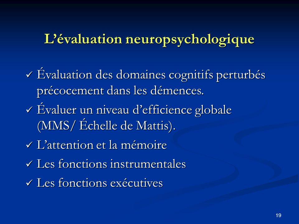 19 Lévaluation neuropsychologique Évaluation des domaines cognitifs perturbés précocement dans les démences. Évaluation des domaines cognitifs perturb