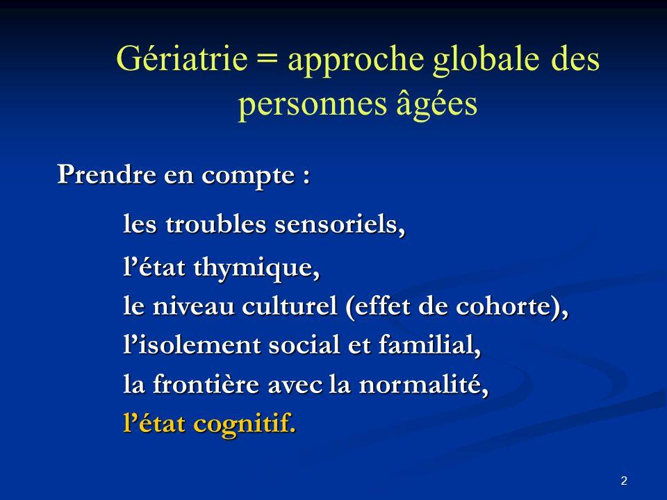 2 Gériatrie = approche globale des personnes âgées Prendre en compte : les troubles sensoriels, létat thymique, le niveau culturel (effet de cohorte), lisolement social et familial, la frontière avec la normalité, létat cognitif.