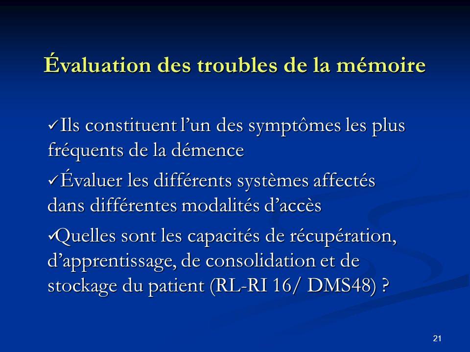 21 Évaluation des troubles de la mémoire Ils constituent lun des symptômes les plus fréquents de la démence Ils constituent lun des symptômes les plus fréquents de la démence Évaluer les différents systèmes affectés dans différentes modalités daccès Évaluer les différents systèmes affectés dans différentes modalités daccès Quelles sont les capacités de récupération, dapprentissage, de consolidation et de stockage du patient (RL-RI 16/ DMS48) .