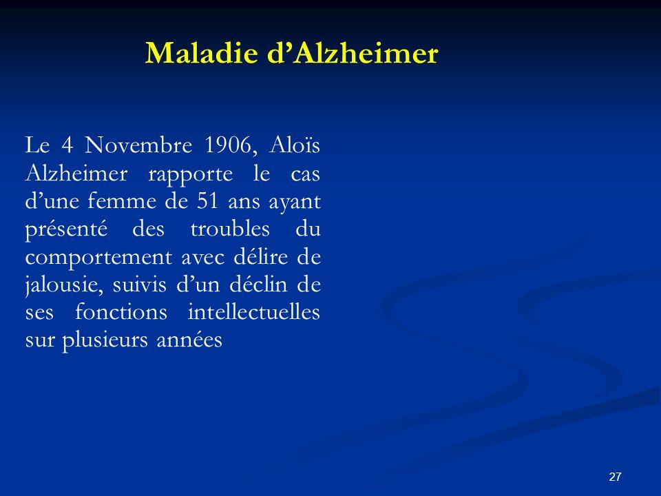 27 Le 4 Novembre 1906, Aloïs Alzheimer rapporte le cas dune femme de 51 ans ayant présenté des troubles du comportement avec délire de jalousie, suivis dun déclin de ses fonctions intellectuelles sur plusieurs années Maladie dAlzheimer