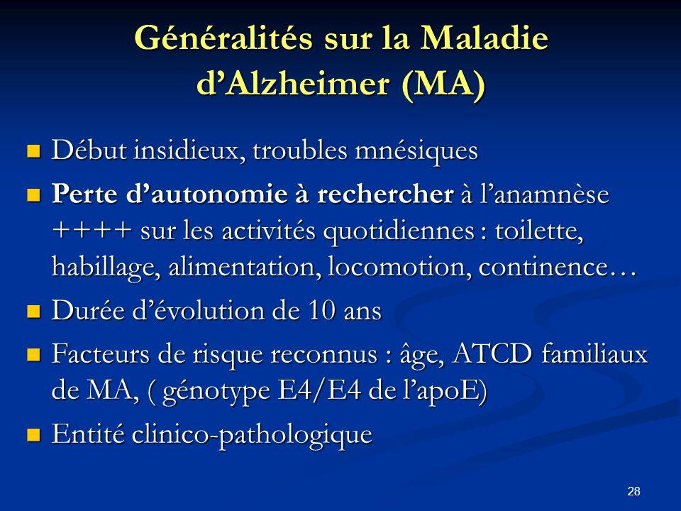 28 Généralités sur la Maladie dAlzheimer (MA) Début insidieux, troubles mnésiques Début insidieux, troubles mnésiques Perte dautonomie à rechercher à