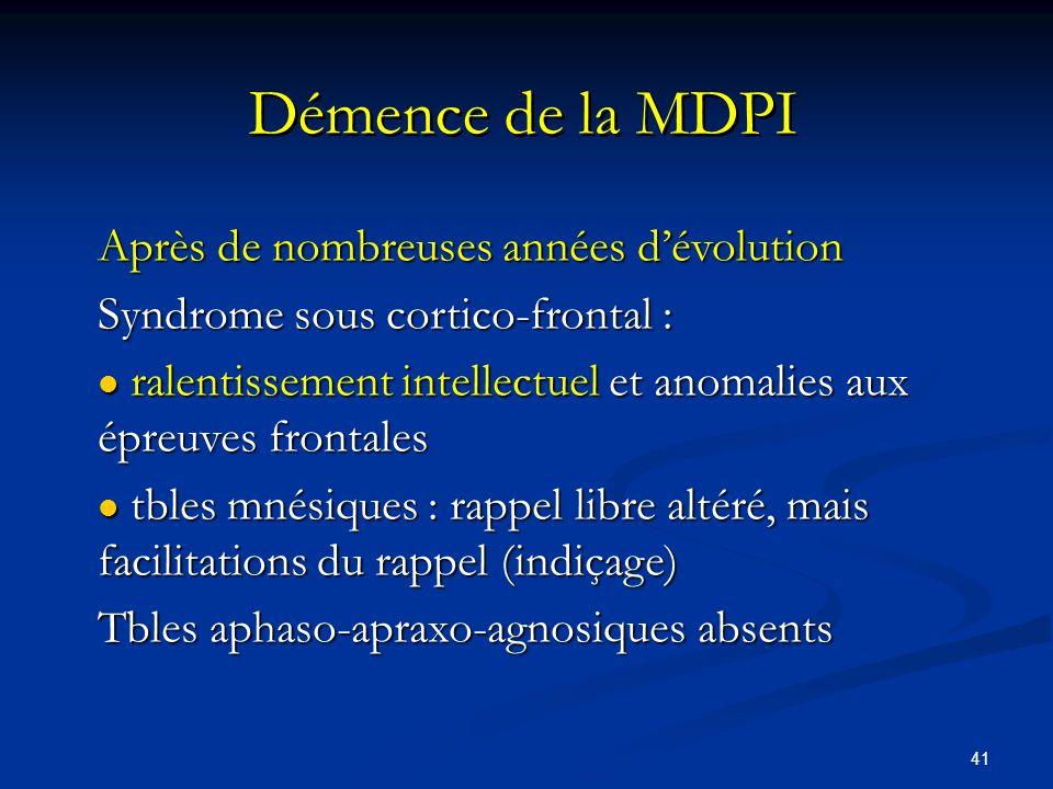 41 Démence de la MDPI Après de nombreuses années dévolution Syndrome sous cortico-frontal : l ralentissement intellectuel et anomalies aux épreuves fr