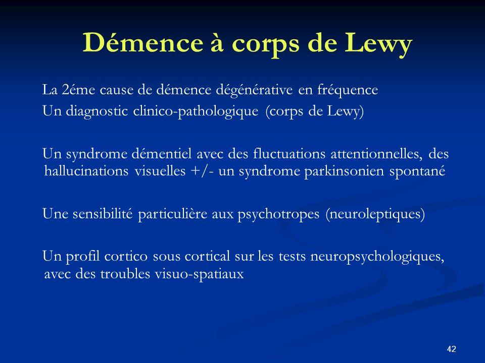 42 Démence à corps de Lewy La 2éme cause de démence dégénérative en fréquence Un diagnostic clinico-pathologique (corps de Lewy) Un syndrome démentiel avec des fluctuations attentionnelles, des hallucinations visuelles +/- un syndrome parkinsonien spontané Une sensibilité particulière aux psychotropes (neuroleptiques) Un profil cortico sous cortical sur les tests neuropsychologiques, avec des troubles visuo-spatiaux