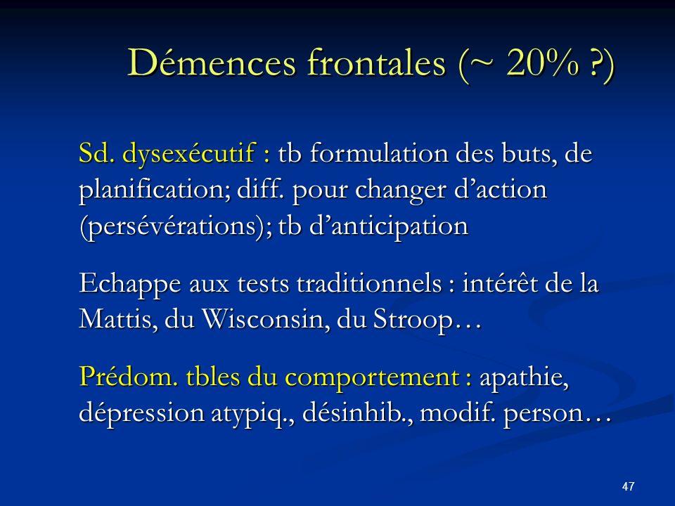 47 Démences frontales (~ 20% ?) Sd. dysexécutif : tb formulation des buts, de planification; diff. pour changer daction (persévérations); tb danticipa