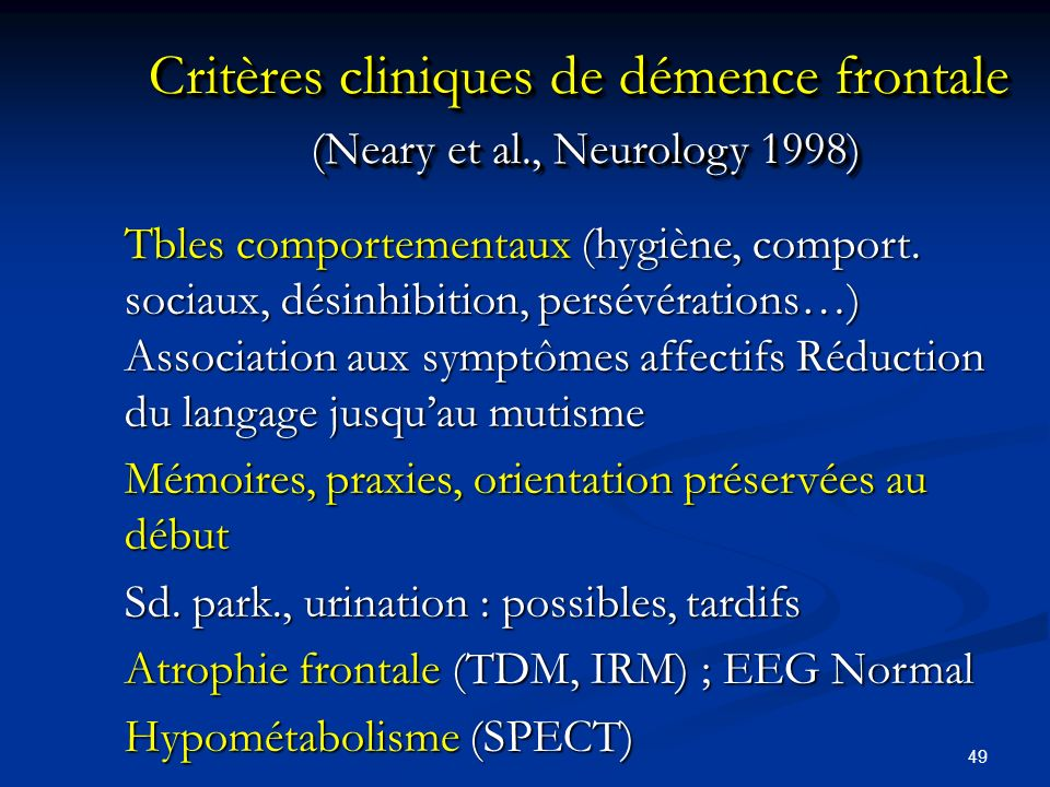 49 Critères cliniques de démence frontale (Neary et al., Neurology 1998) Tbles comportementaux (hygiène, comport. sociaux, désinhibition, persévératio