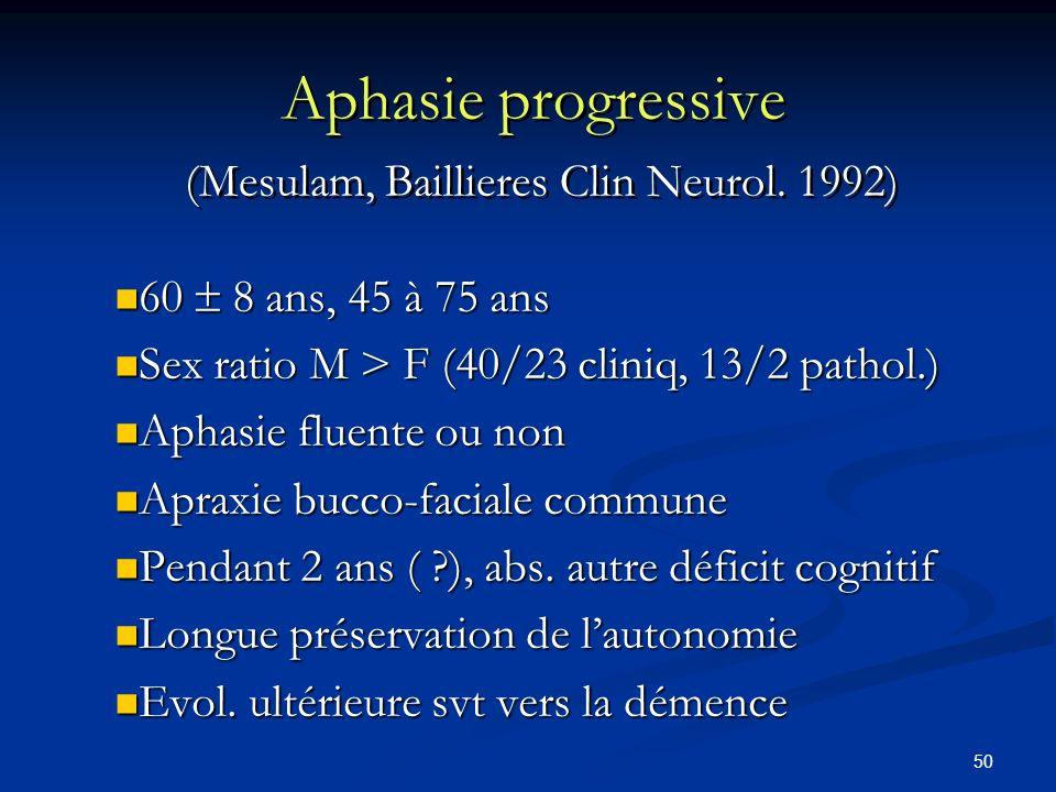 50 Aphasie progressive (Mesulam, Baillieres Clin Neurol. 1992) 60 8 ans, 45 à 75 ans 60 8 ans, 45 à 75 ans Sex ratio M > F (40/23 cliniq, 13/2 pathol.