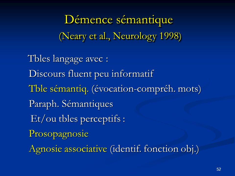 52 Démence sémantique (Neary et al., Neurology 1998) Tbles langage avec : Tbles langage avec : Discours fluent peu informatif Tble sémantiq.