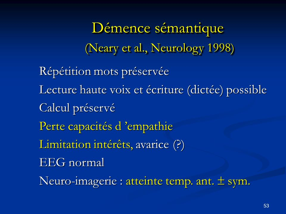 53 Démence sémantique (Neary et al., Neurology 1998) Répétition mots préservée Lecture haute voix et écriture (dictée) possible Calcul préservé Perte capacités d empathie Limitation intérêts, avarice (?) EEG normal Neuro-imagerie : atteinte temp.