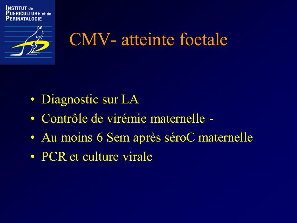 CMV- atteinte foetale Diagnostic sur LA Contrôle de virémie maternelle - Au moins 6 Sem après séroC maternelle PCR et culture virale