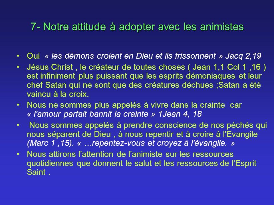 7- Notre attitude à adopter avec les animistes Oui « les démons croient en Dieu et ils frissonnent » Jacq 2,19 Jésus Christ, le créateur de toutes cho