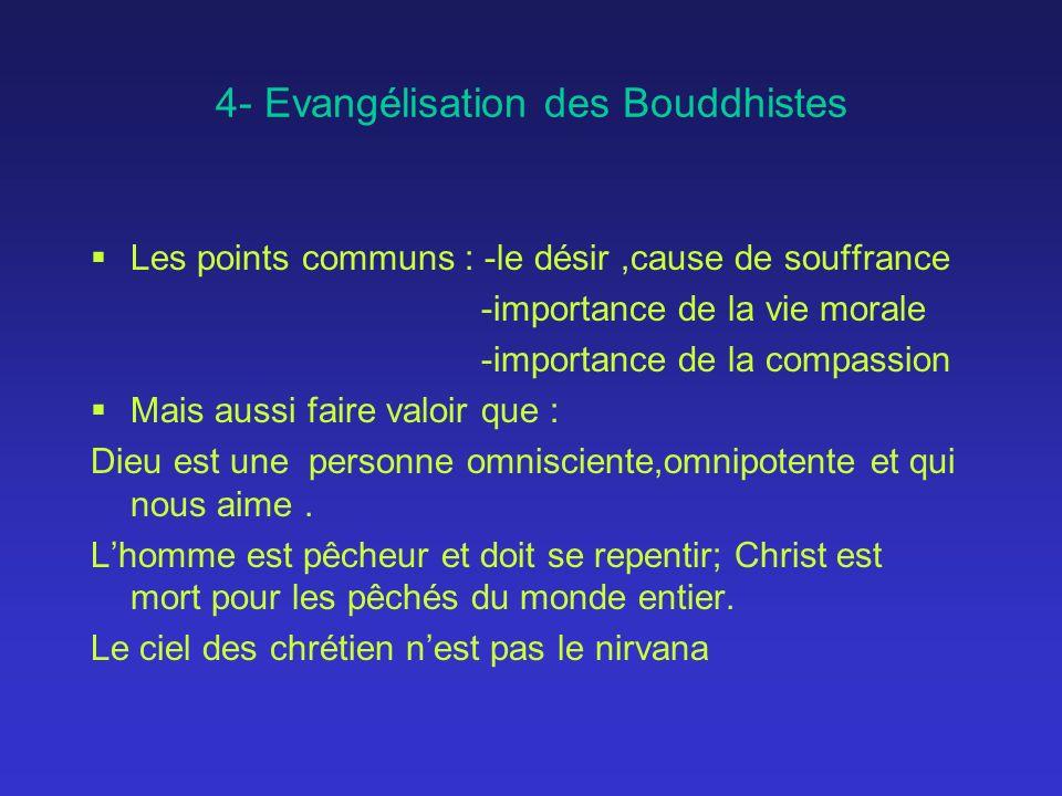 4- Evangélisation des Bouddhistes Les points communs : -le désir,cause de souffrance -importance de la vie morale -importance de la compassion Mais aussi faire valoir que : Dieu est une personne omnisciente,omnipotente et qui nous aime.