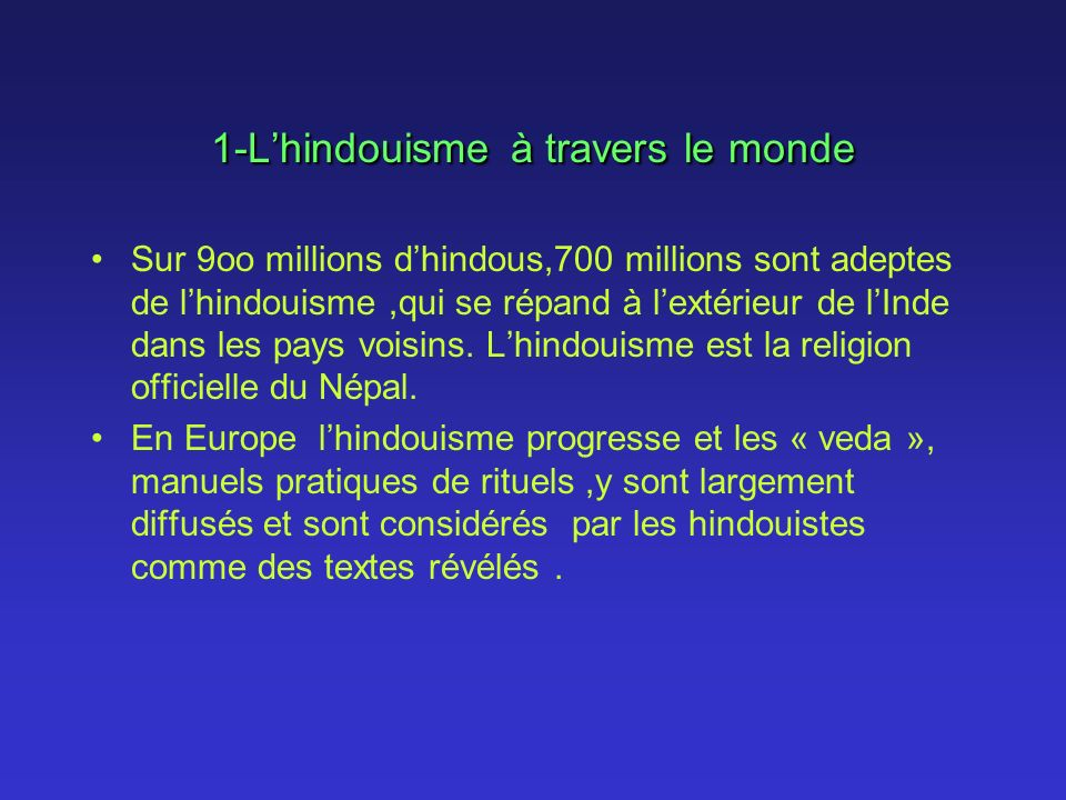 1-Lhindouisme à travers le monde Sur 9oo millions dhindous,700 millions sont adeptes de lhindouisme,qui se répand à lextérieur de lInde dans les pays voisins.