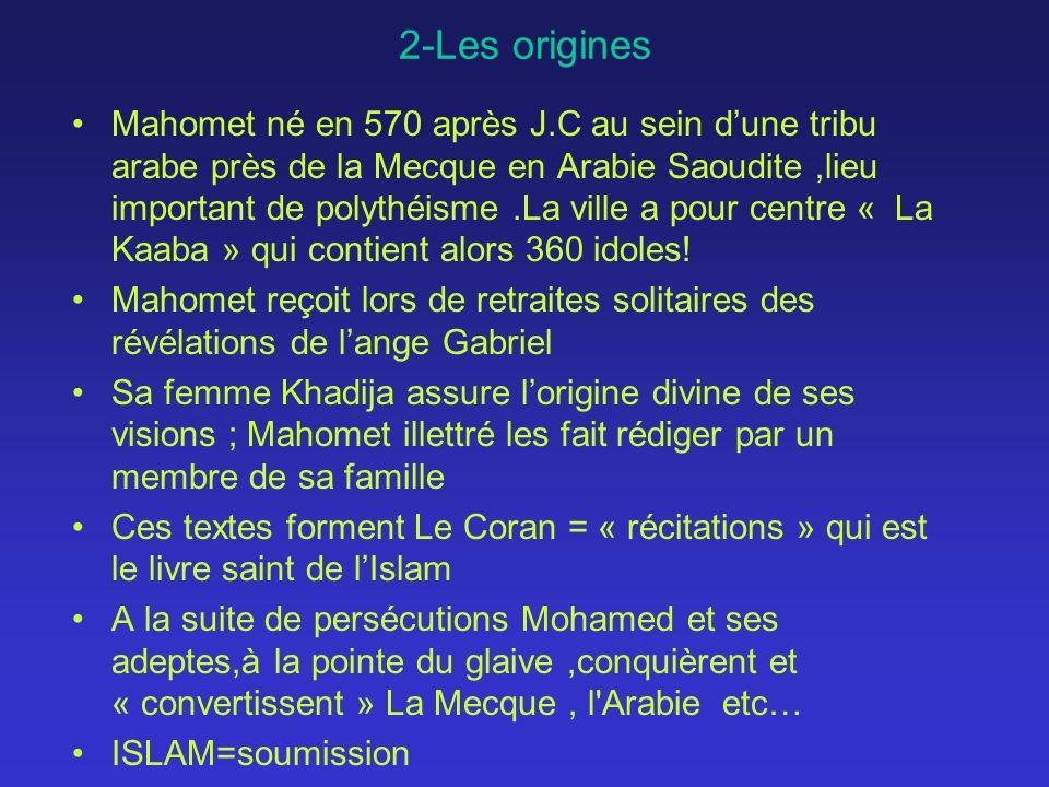 2-Les origines Mahomet né en 570 après J.C au sein dune tribu arabe près de la Mecque en Arabie Saoudite,lieu important de polythéisme.La ville a pour centre « La Kaaba » qui contient alors 360 idoles.