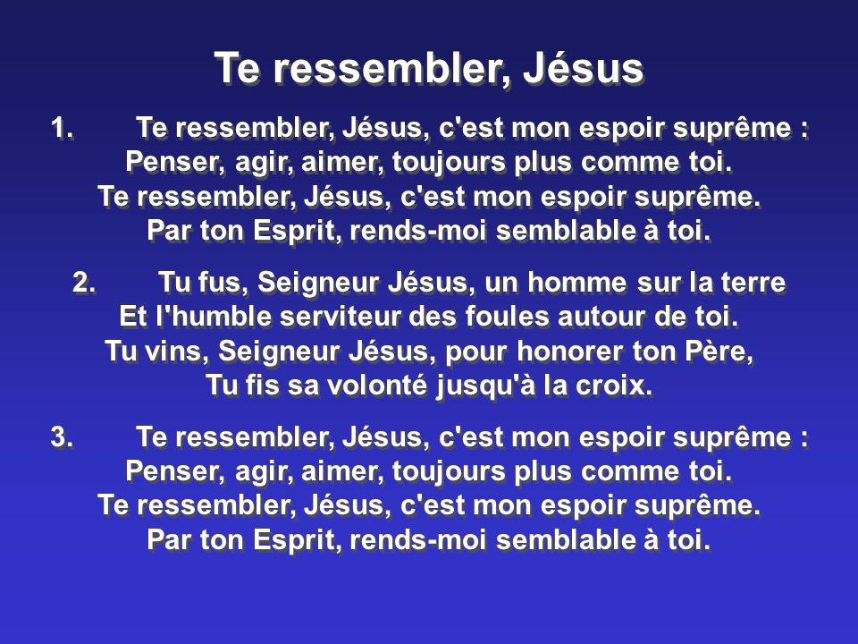 Te ressembler, Jésus 1.Te ressembler, Jésus, c'est mon espoir suprême : Penser, agir, aimer, toujours plus comme toi. Te ressembler, Jésus, c'est mon