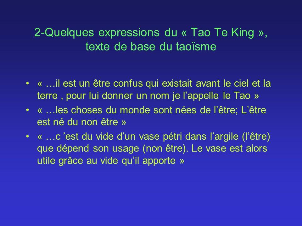 2-Quelques expressions du « Tao Te King », texte de base du taoïsme « …il est un être confus qui existait avant le ciel et la terre, pour lui donner un nom je lappelle le Tao » « …les choses du monde sont nées de lêtre; Lêtre est né du non être » « …c est du vide dun vase pétri dans largile (lêtre) que dépend son usage (non être).