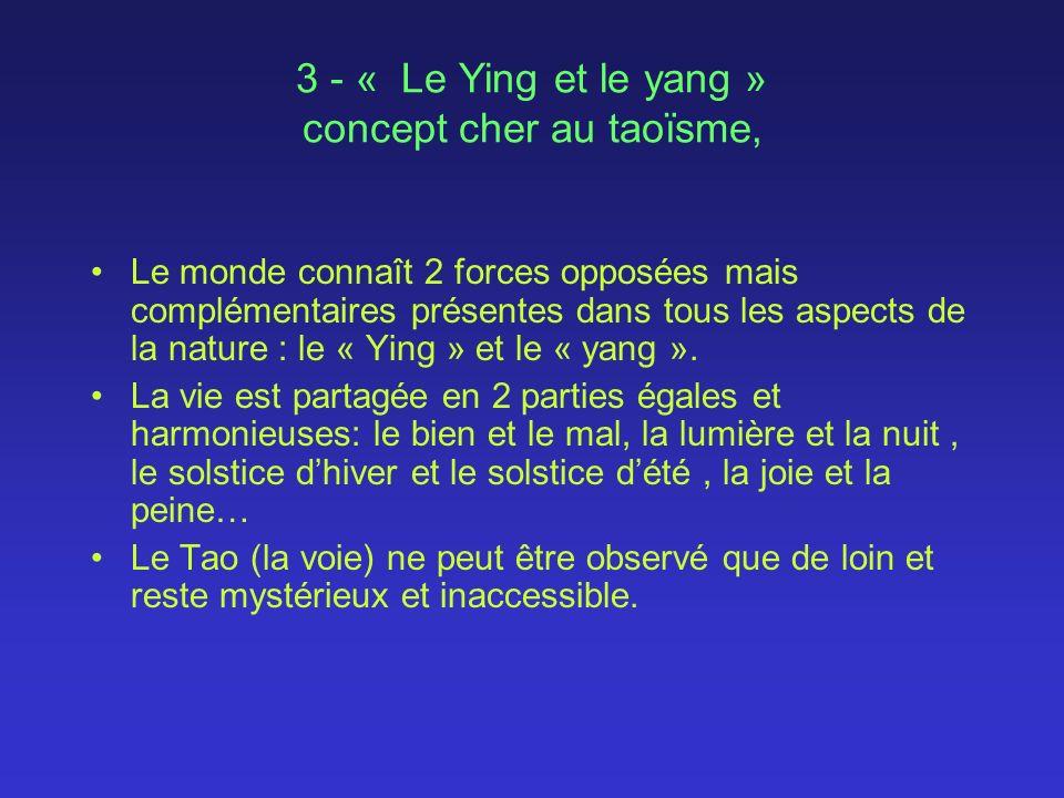 3 - « Le Ying et le yang » concept cher au taoïsme, Le monde connaît 2 forces opposées mais complémentaires présentes dans tous les aspects de la nature : le « Ying » et le « yang ».