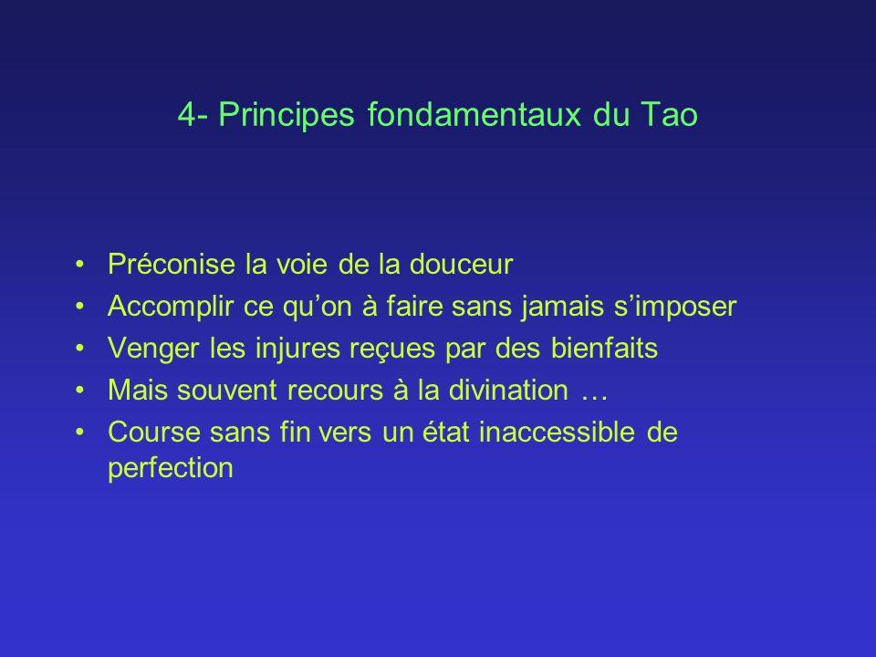 4- Principes fondamentaux du Tao Préconise la voie de la douceur Accomplir ce quon à faire sans jamais simposer Venger les injures reçues par des bienfaits Mais souvent recours à la divination … Course sans fin vers un état inaccessible de perfection